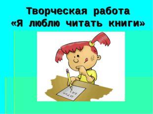 Творческая работа «Я люблю читать книги»