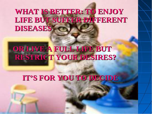 WHAT IS BETTER: TO ENJOY LIFE BUT SUFFER DIFFERENT DISEASES OR LIVE A FULL L...
