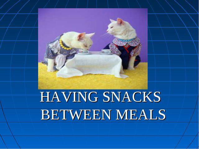 HAVING SNACKS BETWEEN MEALS