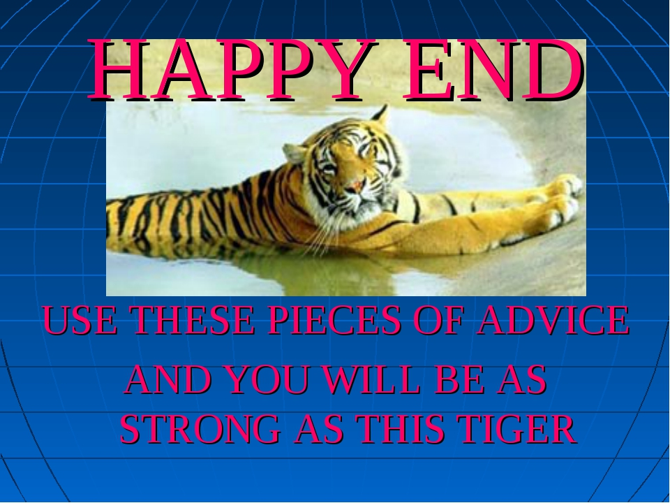 HAPPY END USE THESE PIECES OF ADVICE AND YOU WILL BE AS STRONG AS THIS TIGER