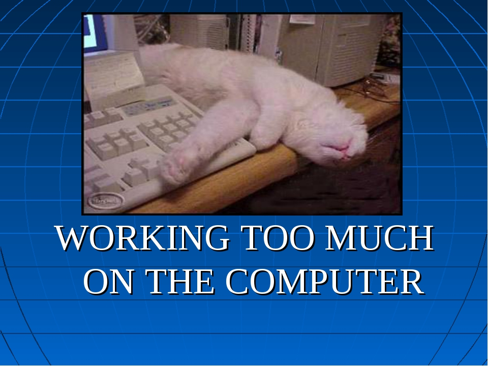 WORKING TOO MUCH ON THE COMPUTER