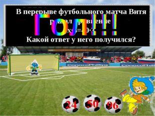 В перерыве футбольного матча Витя решал уравнение х∙5=40∙3 Какой ответ у него