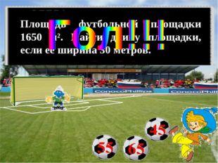 Площадь футбольной площадки 1650 м². Найти длину площадки, если её ширина 30