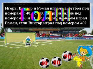 Игорь, Виктор и Роман играли в футбол под номерами: 40, 80, 90. Игорь играл н