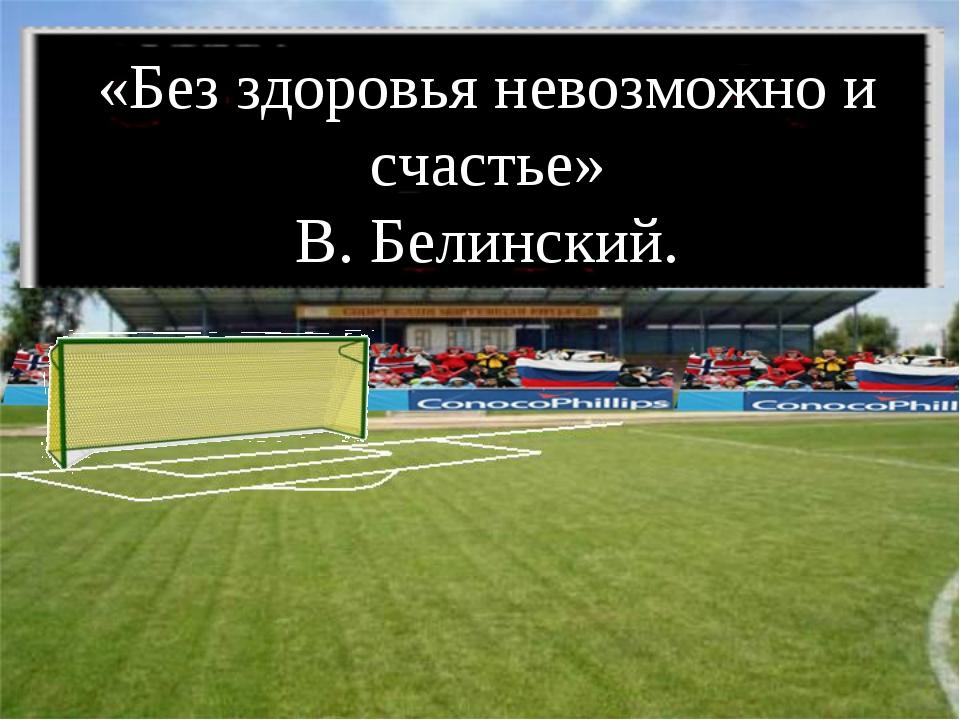 «Без здоровья невозможно и счастье» В. Белинский.