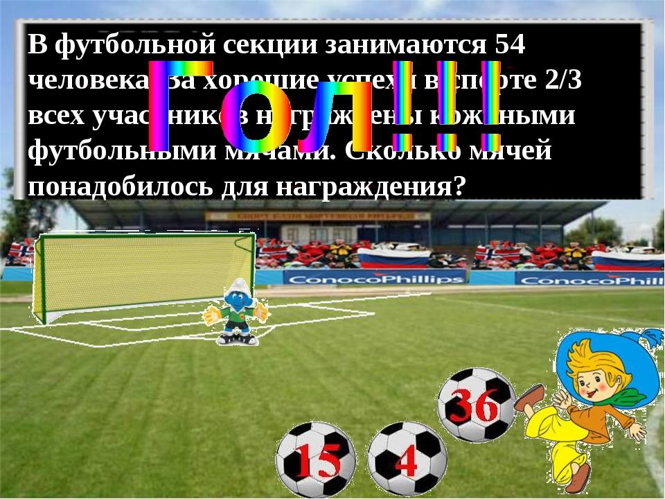 В футбольной секции занимаются 54 человека. За хорошие успехи в спорте 2/3 вс...