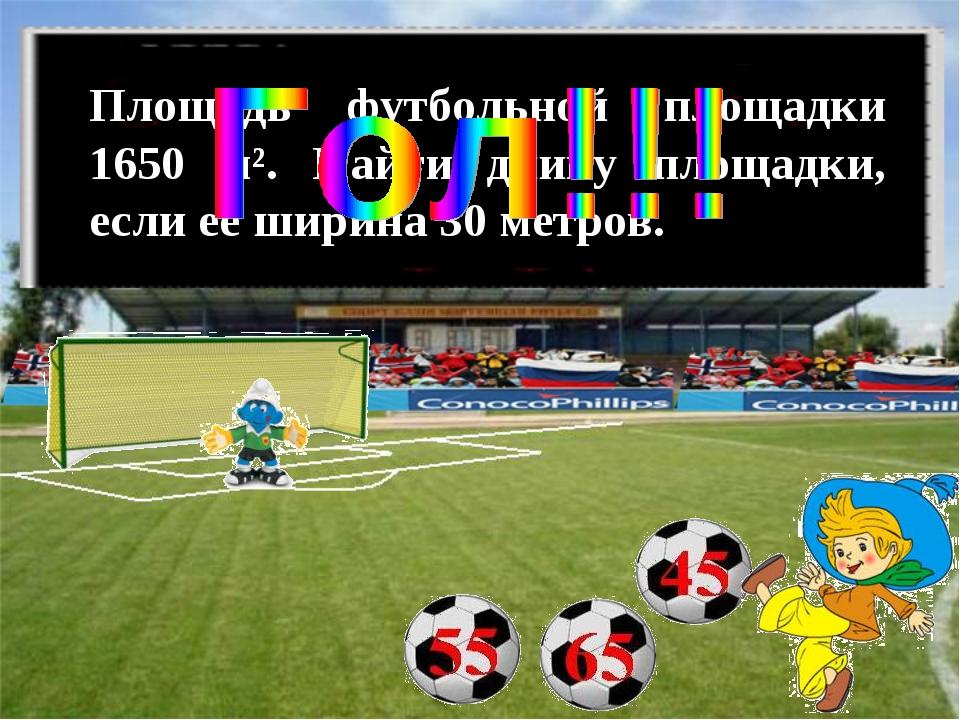 Площадь футбольной площадки 1650 м². Найти длину площадки, если её ширина 30...