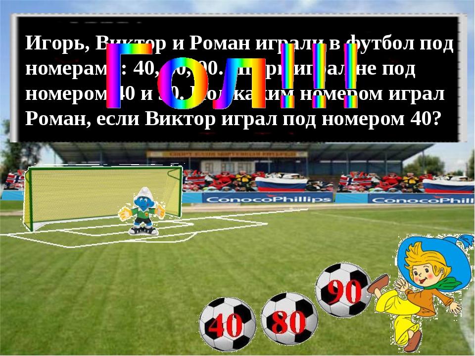 Игорь, Виктор и Роман играли в футбол под номерами: 40, 80, 90. Игорь играл н...