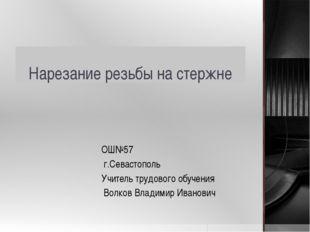 Нарезание резьбы на стержне ОШ№57 г.Севастополь Учитель трудового обучения Во