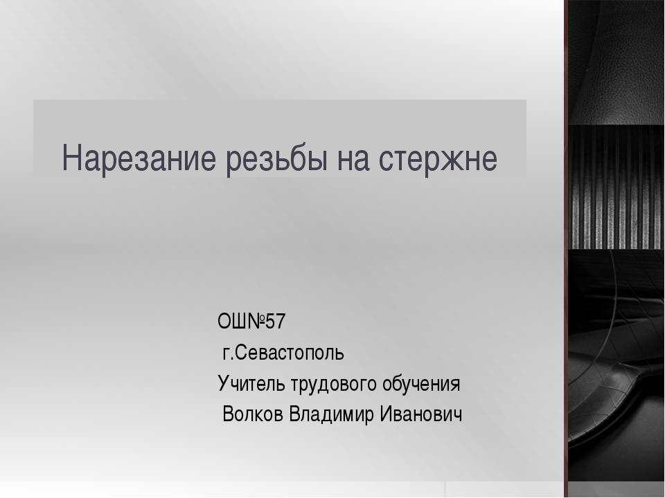 Нарезание резьбы на стержне ОШ№57 г.Севастополь Учитель трудового обучения Во...