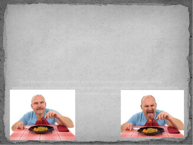 Если вы все-таки обнаружили у кого-либо признаки пищевого отравления, необхо...