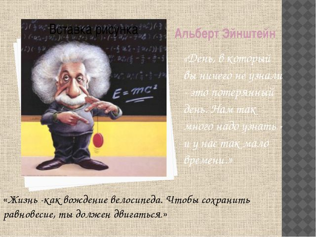 Альберт Эйнштейн «День, в который вы ничего не узнали - это потерянный день....