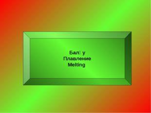 Балқу Плавление Мelting
