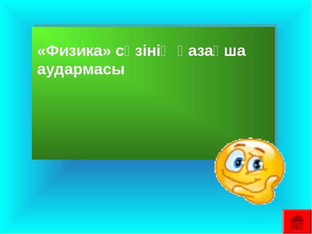 «Физика» сөзінің қазақша аудармасы