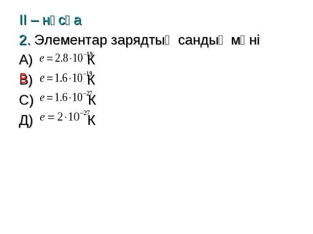 ІІ – нұсқа 2. Элементар зарядтың сандық мәні А) К В) К С) К Д) К В