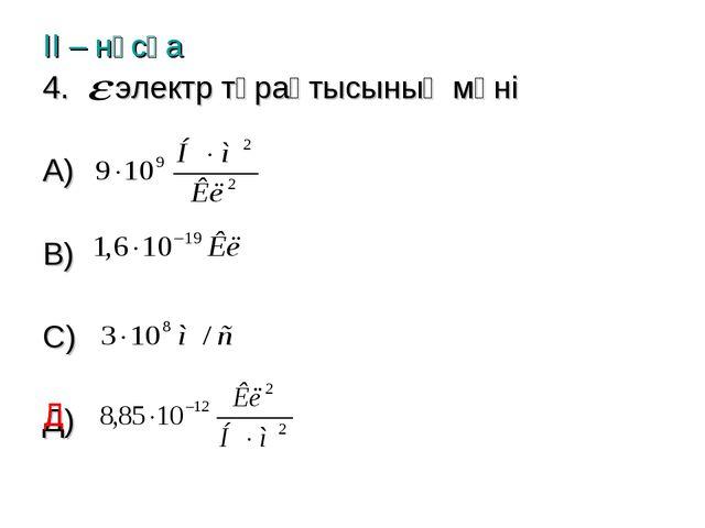 ІІ – нұсқа электр тұрақтысының мәні А) В) С) Д) Д