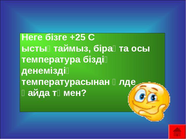 Неге бізге +25 С ыстықтаймыз, бірақта осы температура біздің денеміздің темп...