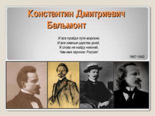Константин Дмитриевич Бальмонт И все пройдя пути морские, И все земные царств