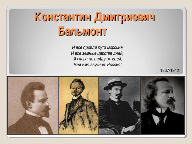 Константин Дмитриевич Бальмонт И все пройдя пути морские, И все земные царств...