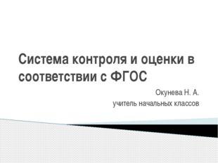 Система контроля и оценки в соответствии с ФГОС Окунева Н. А. учитель начальн