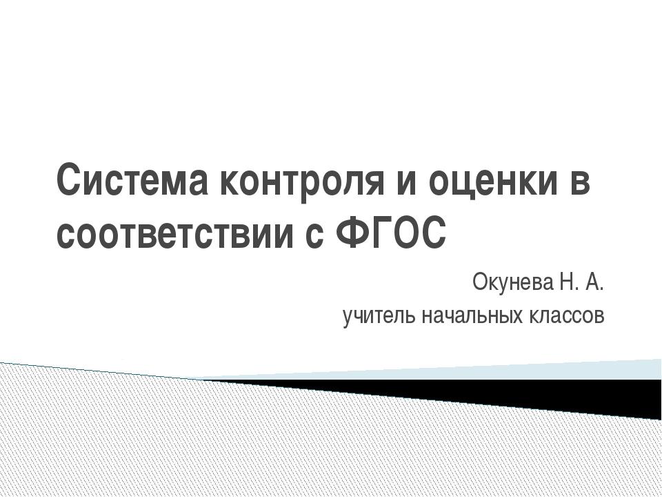Система контроля и оценки в соответствии с ФГОС Окунева Н. А. учитель начальн...