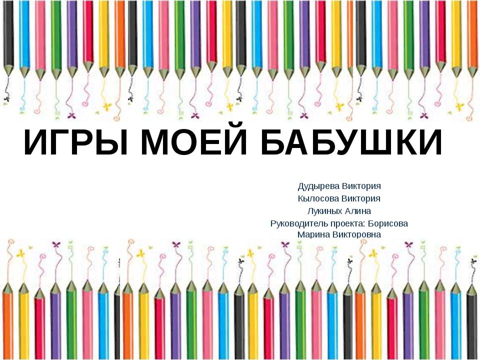 Дудырева Виктория Кылосова Виктория Лукиных Алина Руководитель проекта: Бори...