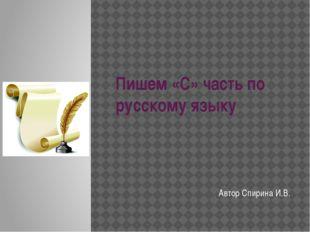 Пишем «С» часть по русскому языку Автор Спирина И.В.