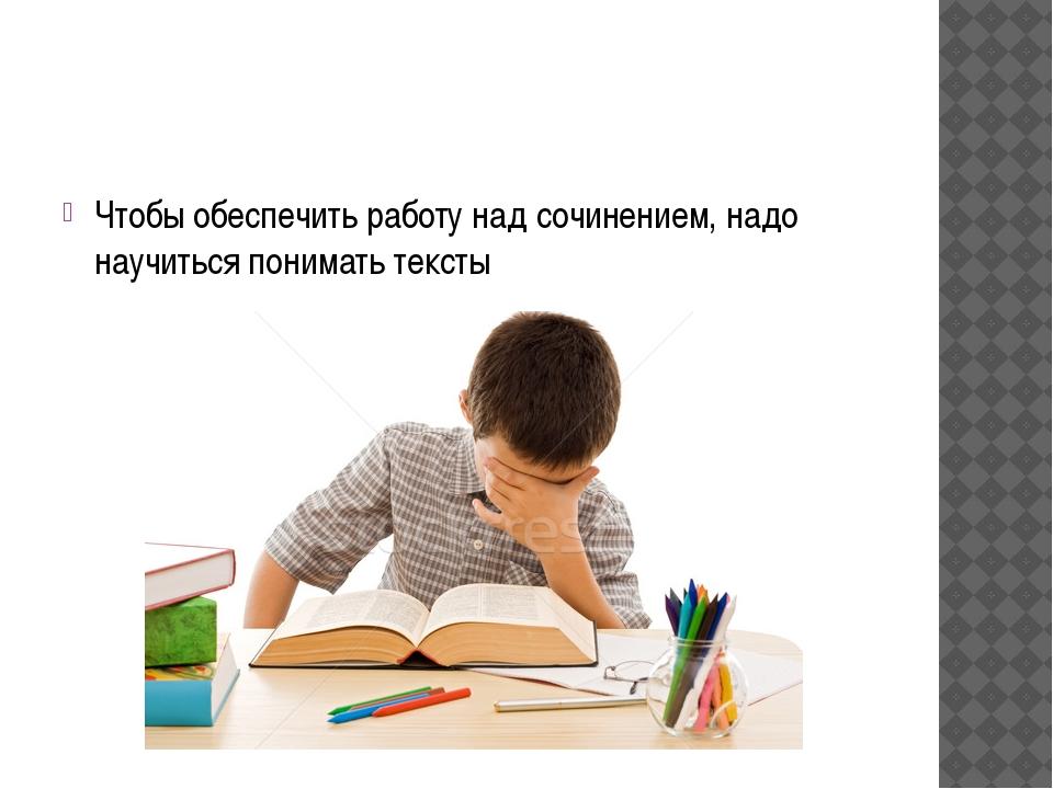 Чтобы обеспечить работу над сочинением, надо научиться понимать тексты