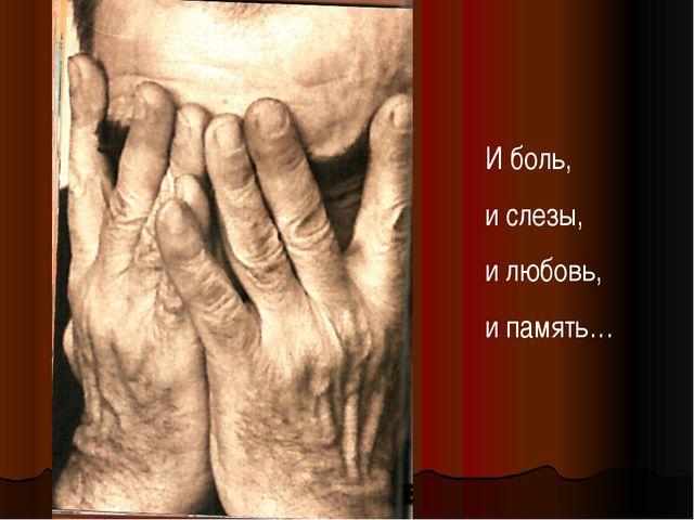 И боль, и слезы, и любовь, и память…