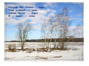 Рыхлый снег темнеет …. марте Тают льдинки …. окне. Зайчик бегает …. парте И .