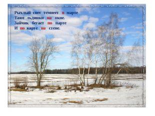 Рыхлый снег темнеет в марте Тают льдинки на окне. Зайчик бегает по парте И по