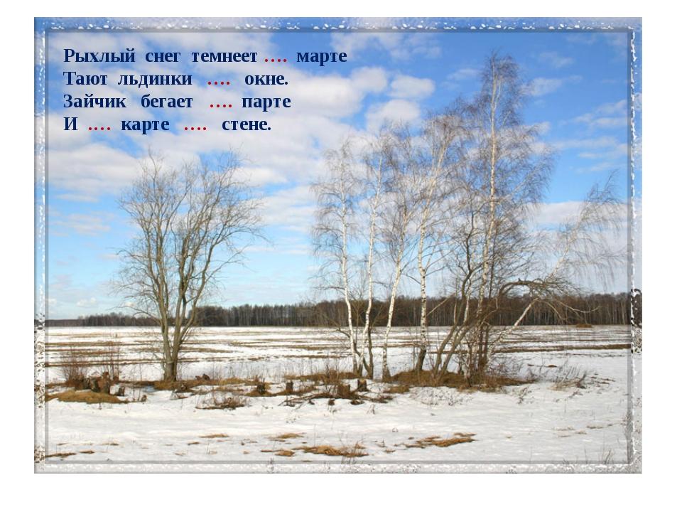 Рыхлый снег темнеет …. марте Тают льдинки …. окне. Зайчик бегает …. парте И ....
