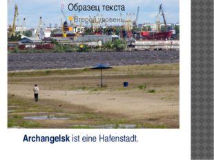 Archangelsk ist eine Hafenstadt.