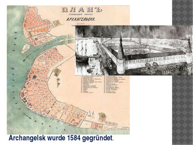 Archangelsk wurde 1584 gegründet.