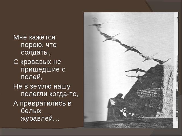 Мне кажется порою, что солдаты, С кровавых не пришедшие с полей, Не в землю н...