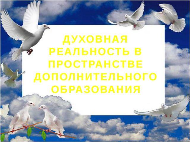 ДУХОВНАЯ РЕАЛЬНОСТЬ В ПРОСТРАНСТВЕ ДОПОЛНИТЕЛЬНОГО ОБРАЗОВАНИЯ