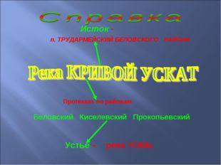 Исток - п. ТРУДАРМЕЙСКИЙ БЕЛОВСКОГО РАЙОНА Протекает по районам Беловский Ки