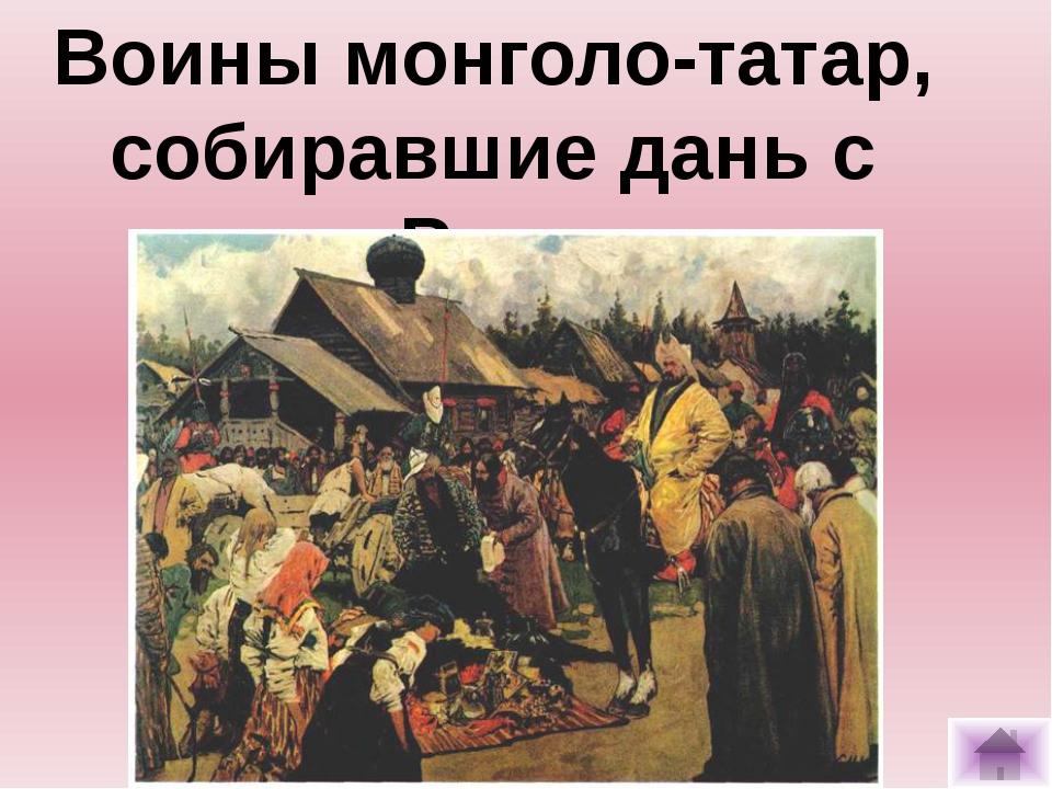 Воины монголо-татар, собиравшие дань с Руси