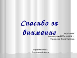 Спасибо за внимание Подготовила: Учитель музыки МКОУ «СОШ № 1» Фарафонова Окс