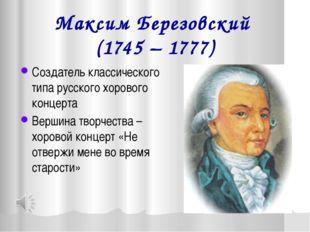 Максим Березовский (1745 – 1777) Создатель классического типа русского хорово
