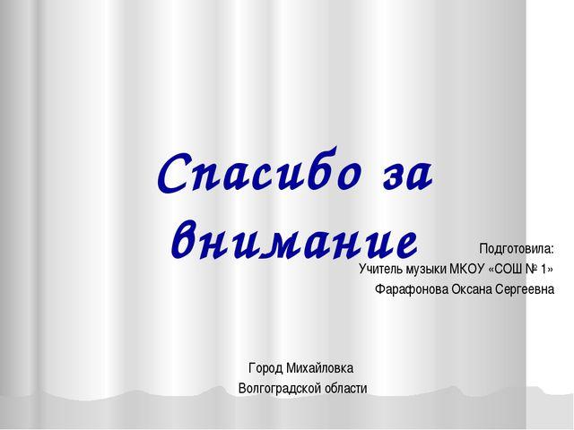 Спасибо за внимание Подготовила: Учитель музыки МКОУ «СОШ № 1» Фарафонова Окс...