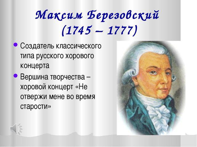 Максим Березовский (1745 – 1777) Создатель классического типа русского хорово...