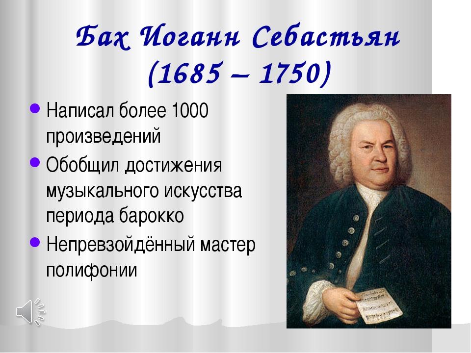 Бах Иоганн Себастьян (1685 – 1750) Написал более 1000 произведений Обобщил до...
