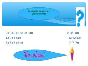 * Замените сложение умножением 3+3+3+3+3+3+3= 8+8+0= 4+2+1+4= 6+6+4= 5+5+5+5+