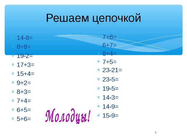 Решаем цепочкой 14-8= 8+8= 19-2= 17+3= 15+4= 9+2= 8+3= 7+4= 6+5= 5+6= 7+8= 6+...