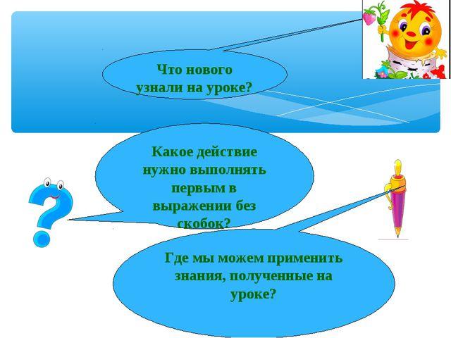 * Что нового узнали на уроке? Какое действие нужно выполнять первым в выражен...