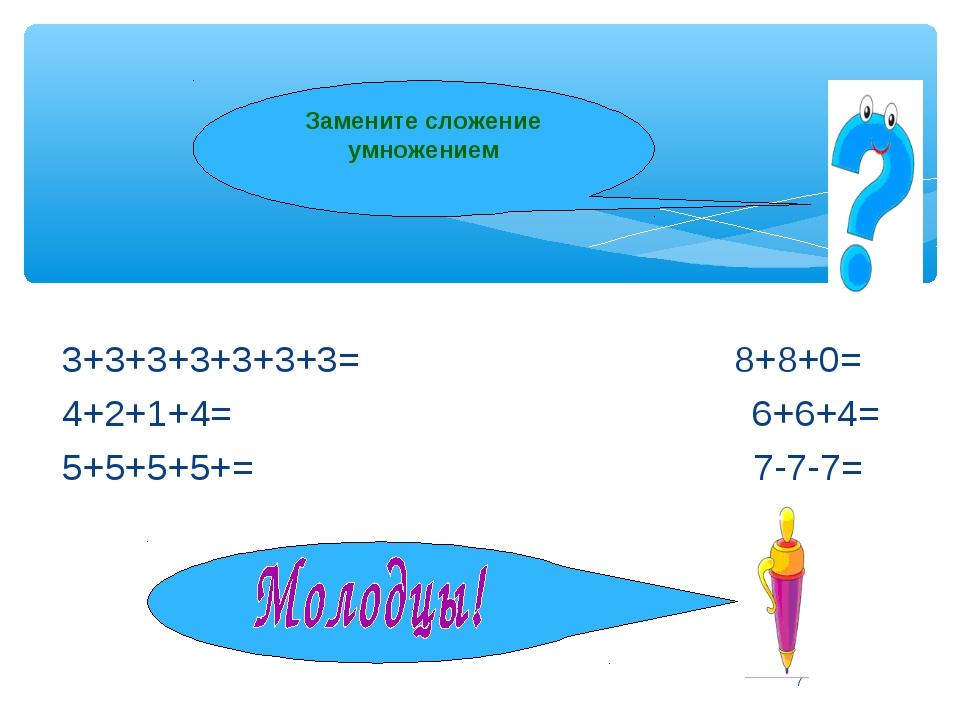 * Замените сложение умножением 3+3+3+3+3+3+3= 8+8+0= 4+2+1+4= 6+6+4= 5+5+5+5+...