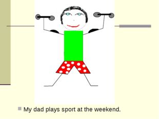 My dad plays sport at the weekend.