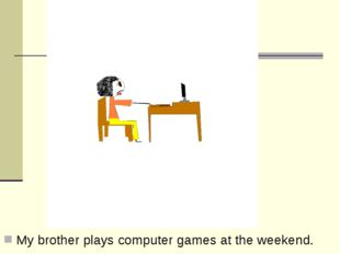 My brother plays computer games at the weekend.