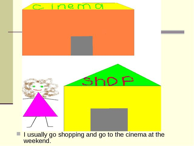 I usually go shopping and go to the cinema at the weekend.